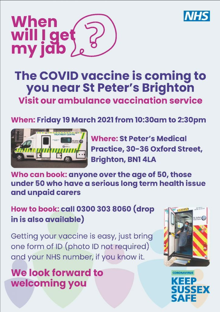 When will I get my jab? The COVID vaccine is coming to you near St Peter's Brighton Visit our ambulance vaccination service When: Friday 19 March 2021 from 10:30am to 2:30pm Where: St Peter's Medical Practice, 30-36 Oxford Street, Brighton, BN1 4LA Who can book: anyone over the age of 50, those under 50 who have a serious long term health issue and unpaid carers How to book: call 0300 303 8060 (drop in is also available) Getting your vaccine is easy, just bring one form of ID (photo ID not required) and your NHS number, if you know it. We look forward to welcoming you
